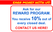Ask for ourREWARD PROGRAM.  You receive 10% out of every closed deal.  CONTACT US HERE! EARN MONEY WITH US!